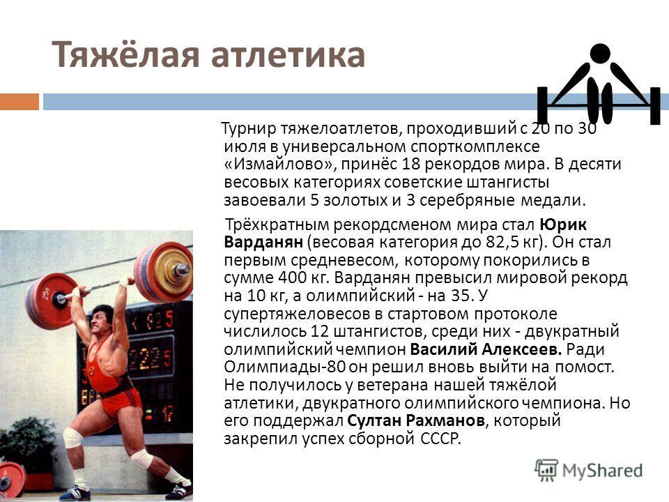 Тяжёлая атлетика Турнир тяжелоатлетов, проходивший с 20 по 30 июля в универсальном спорткомплексе « Измайлово », принёс 18 рекордов мира. В десяти весовых категориях советские штангисты завоевали 5 золотых и 3 серебряные медали. Трёхкратным рекордсме