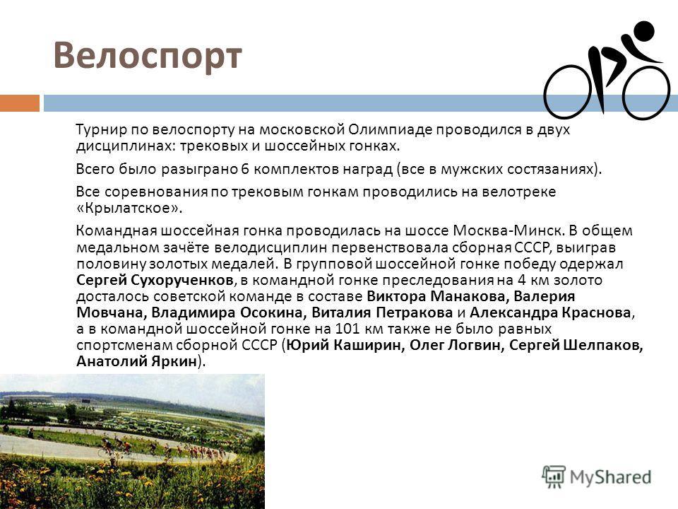 Велоспорт Турнир по велоспорту на московской Олимпиаде проводился в двух дисциплинах : трековых и шоссейных гонках. Всего было разыграно 6 комплектов наград ( все в мужских состязаниях ). Все соревнования по трековым гонкам проводились на велотреке «