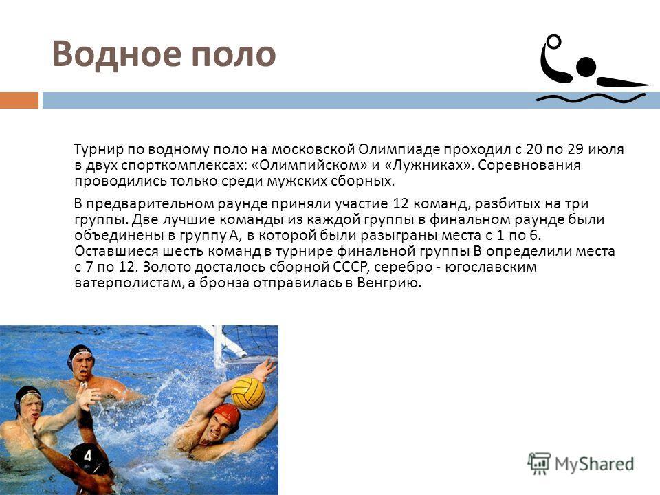 Водное поло Турнир по водному поло на московской Олимпиаде проходил с 20 по 29 июля в двух спорткомплексах : « Олимпийском » и « Лужниках ». Соревнования проводились только среди мужских сборных. В предварительном раунде приняли участие 12 команд, ра