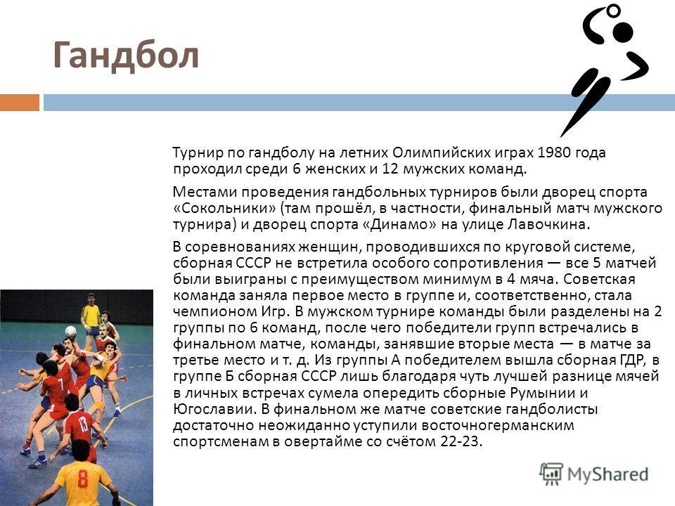 Гандбол Турнир по гандболу на летних Олимпийских играх 1980 года проходил среди 6 женских и 12 мужских команд. Местами проведения гандбольных турниров были дворец спорта « Сокольники » ( там прошёл, в частности, финальный матч мужского турнира ) и дв