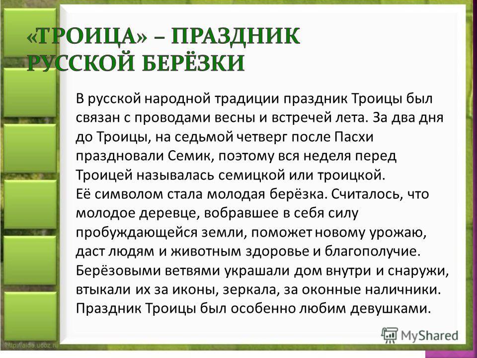 В русской народной традиции праздник Троицы был связан с проводами весны и встречей лета. За два дня до Троицы, на седьмой четверг после Пасхи праздновали Семик, поэтому вся неделя перед Троицей называлась семицкой или троицкой. Её символом стала мол