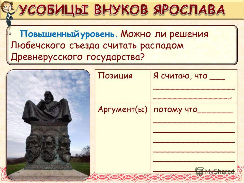 Повышенный уровень. Можно ли решения Любечского съезда считать распадом Древнерусского государства? ПозицияЯ считаю, что ___ ________________ _______________, Аргумент(ы)потому что_______________________ ________________ ________________