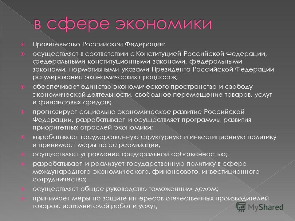Правительство Российской Федерации: осуществляет в соответствии с Конституцией Российской Федерации, федеральными конституционными законами, федеральными законами, нормативными указами Президента Российской Федерации регулирование экономических проце