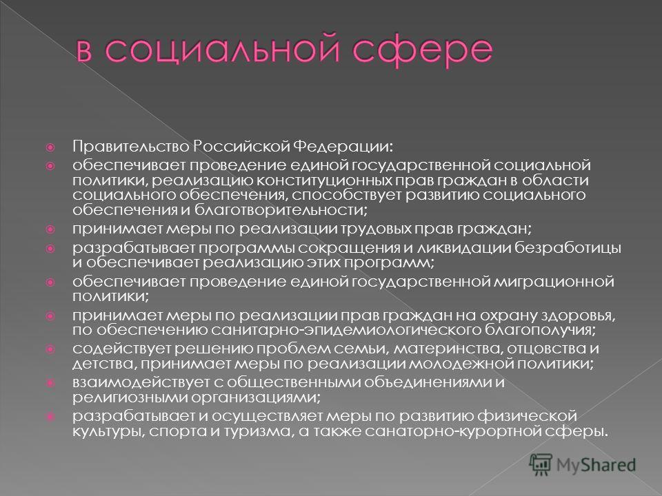 Правительство Российской Федерации: обеспечивает проведение единой государственной социальной политики, реализацию конституционных прав граждан в области социального обеспечения, способствует развитию социального обеспечения и благотворительности; пр