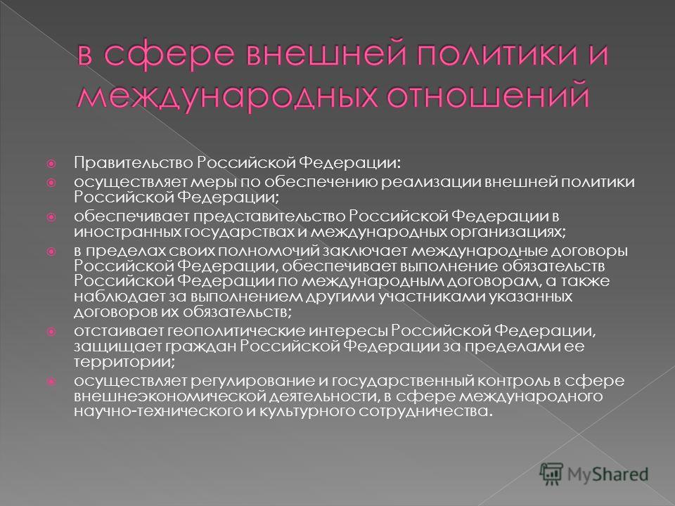 Правительство Российской Федерации: осуществляет меры по обеспечению реализации внешней политики Российской Федерации; обеспечивает представительство Российской Федерации в иностранных государствах и международных организациях; в пределах своих полно