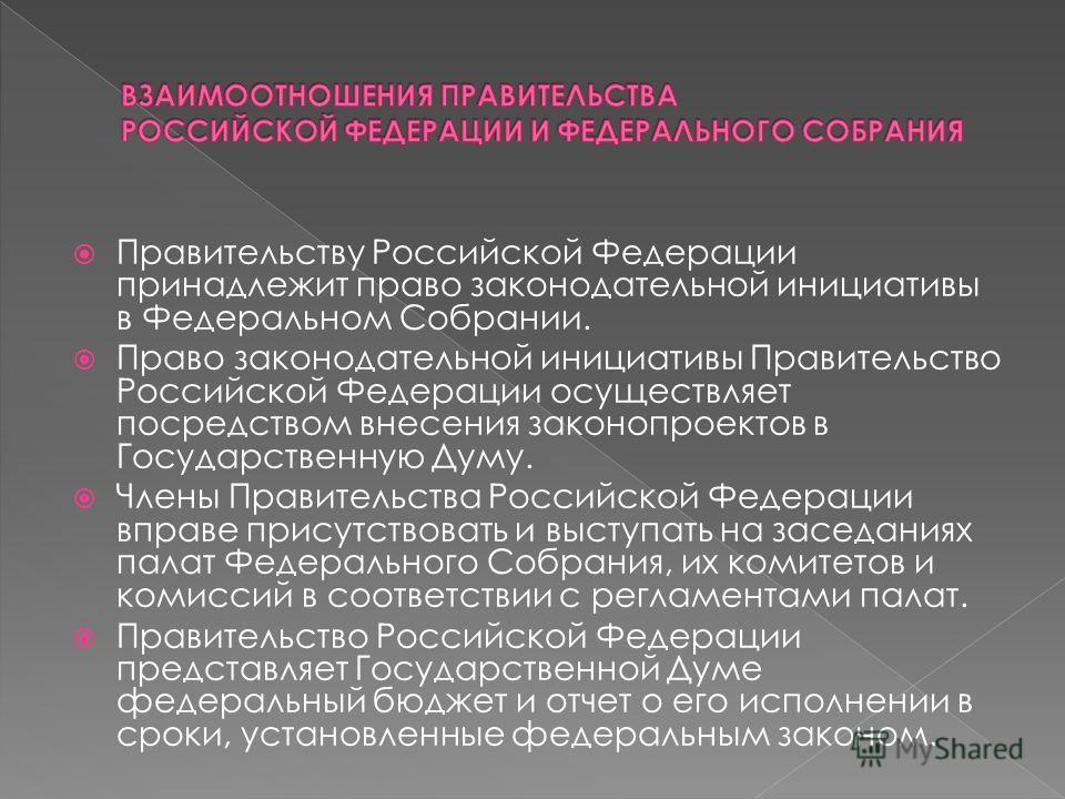 Правительству Российской Федерации принадлежит право законодательной инициативы в Федеральном Собрании. Право законодательной инициативы Правительство Российской Федерации осуществляет посредством внесения законопроектов в Государственную Думу. Члены