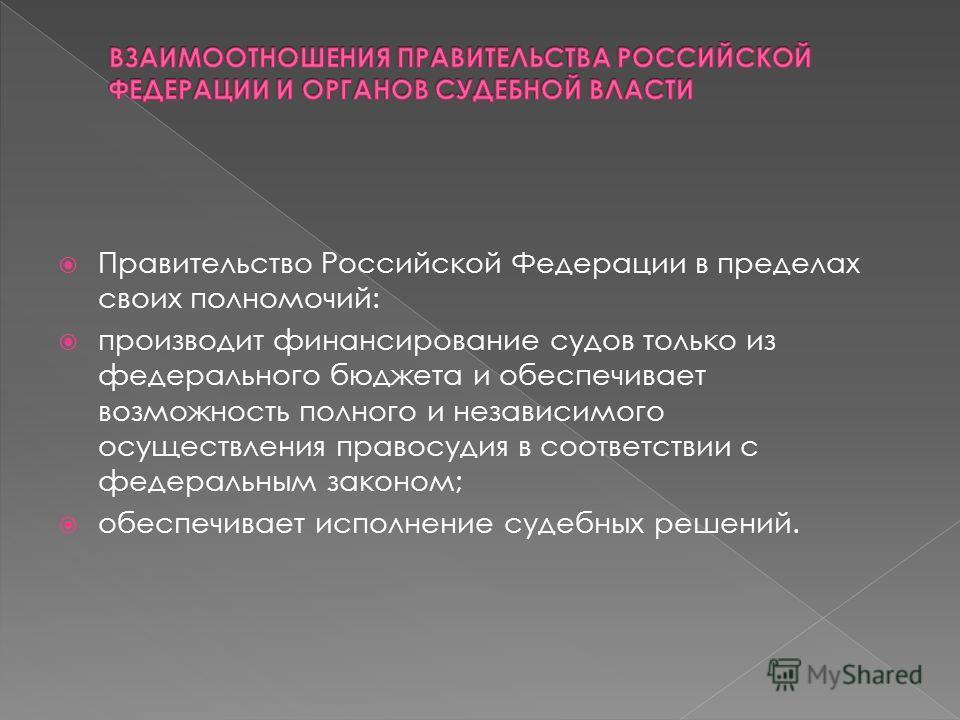 Правительство Российской Федерации в пределах своих полномочий: производит финансирование судов только из федерального бюджета и обеспечивает возможность полного и независимого осуществления правосудия в соответствии с федеральным законом; обеспечива