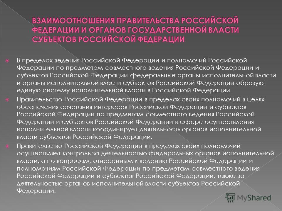 В пределах ведения Российской Федерации и полномочий Российской Федерации по предметам совместного ведения Российской Федерации и субъектов Российской Федерации федеральные органы исполнительной власти и органы исполнительной власти субъектов Российс