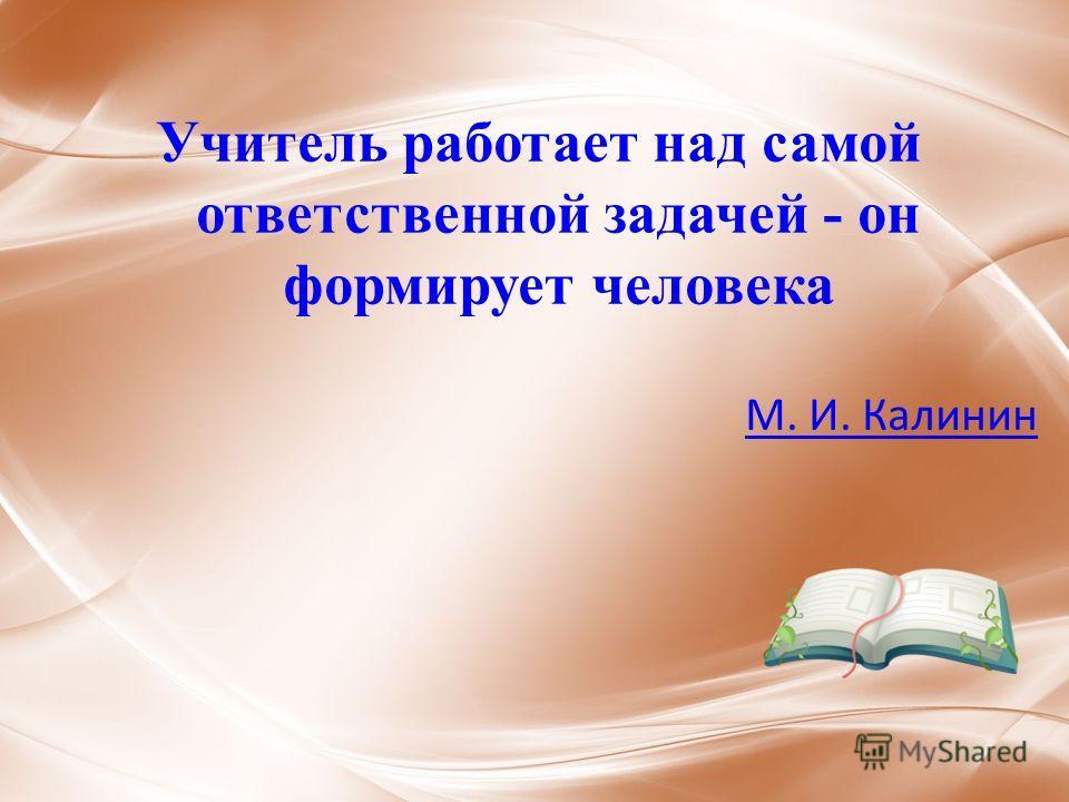 Учитель работает над самой ответственной задачей - он формирует человека М. И. Калинин