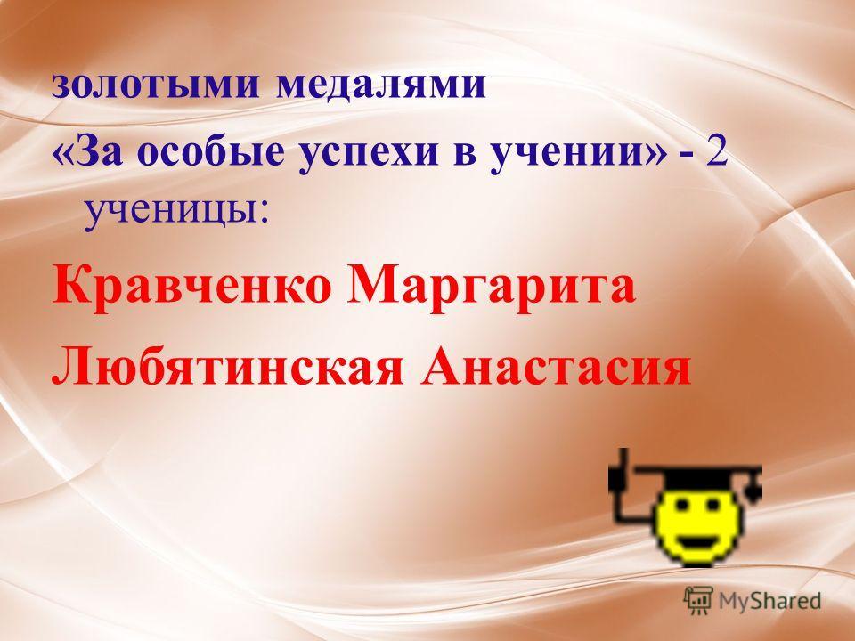 золотыми медалями «За особые успехи в учении» - 2 ученицы: Кравченко Маргарита Любятинская Анастасия