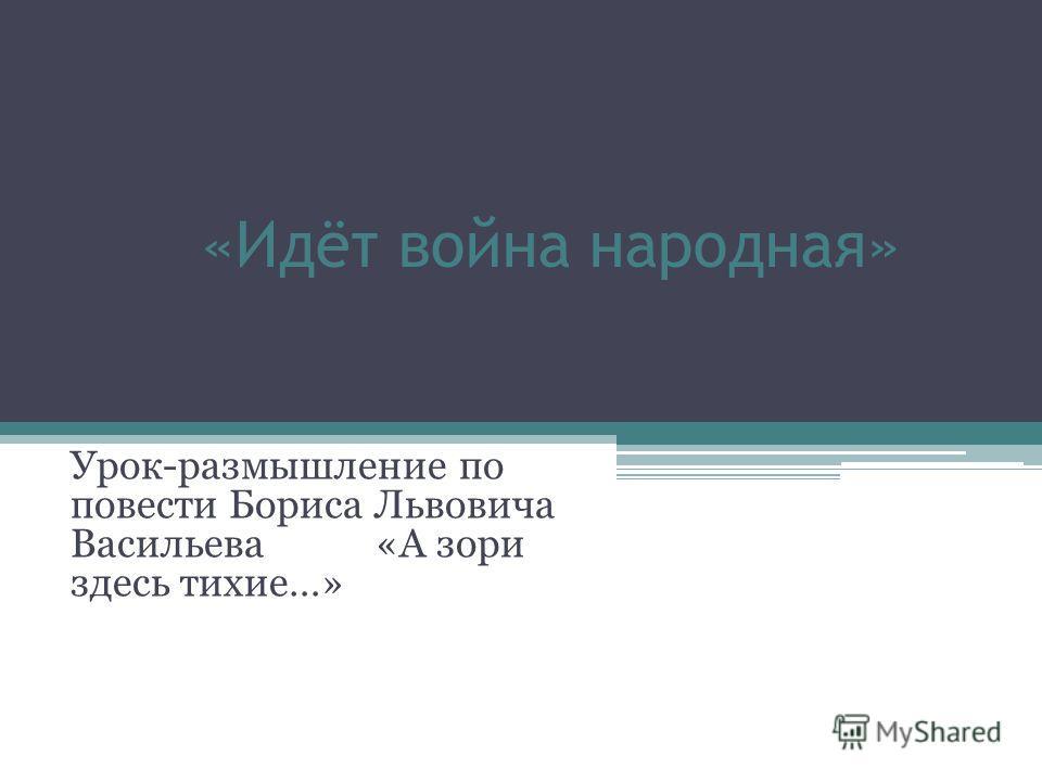 «Идёт война народная» Урок-размышление по повести Бориса Львовича Васильева «А зори здесь тихие…»