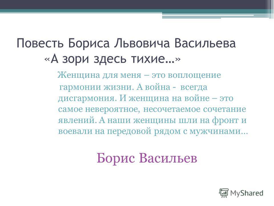 Повесть Бориса Львовича Васильева «А зори здесь тихие…» Женщина для меня – это воплощение гармонии жизни. А война - всегда дисгармония. И женщина на войне – это самое невероятное, несочетаемое сочетание явлений. А наши женщины шли на фронт и воевали