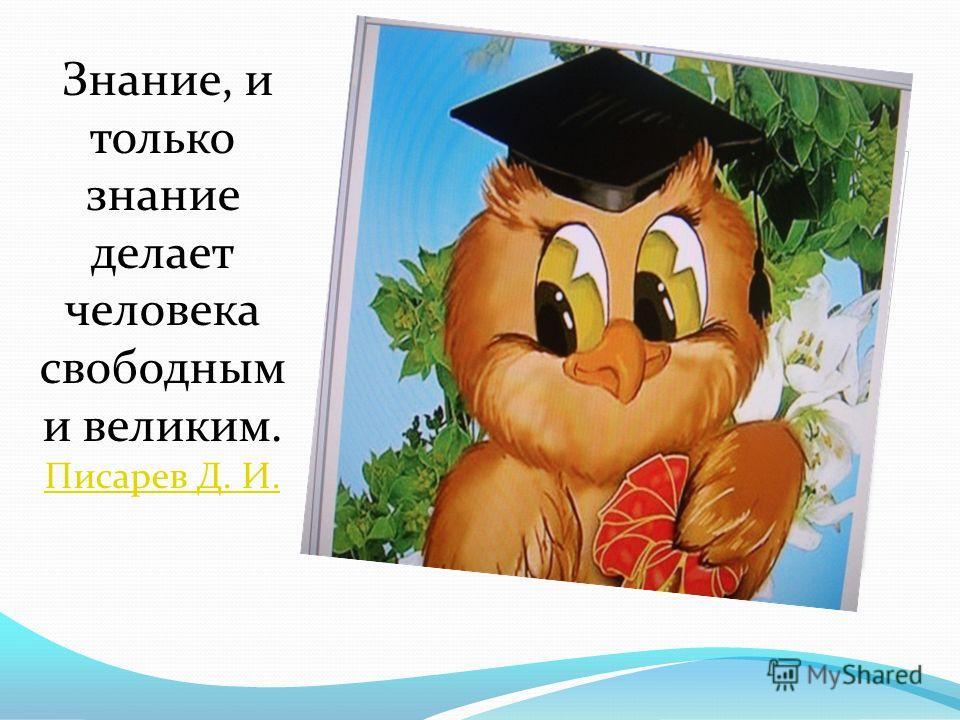 Знание, и только знание делает человека свободным и великим. Писарев Д. И. Писарев Д. И.