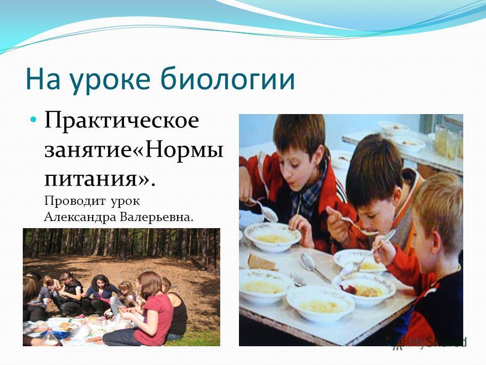 На уроке биологии Практическое занятие«Нормы питания». Проводит урок Александра Валерьевна.