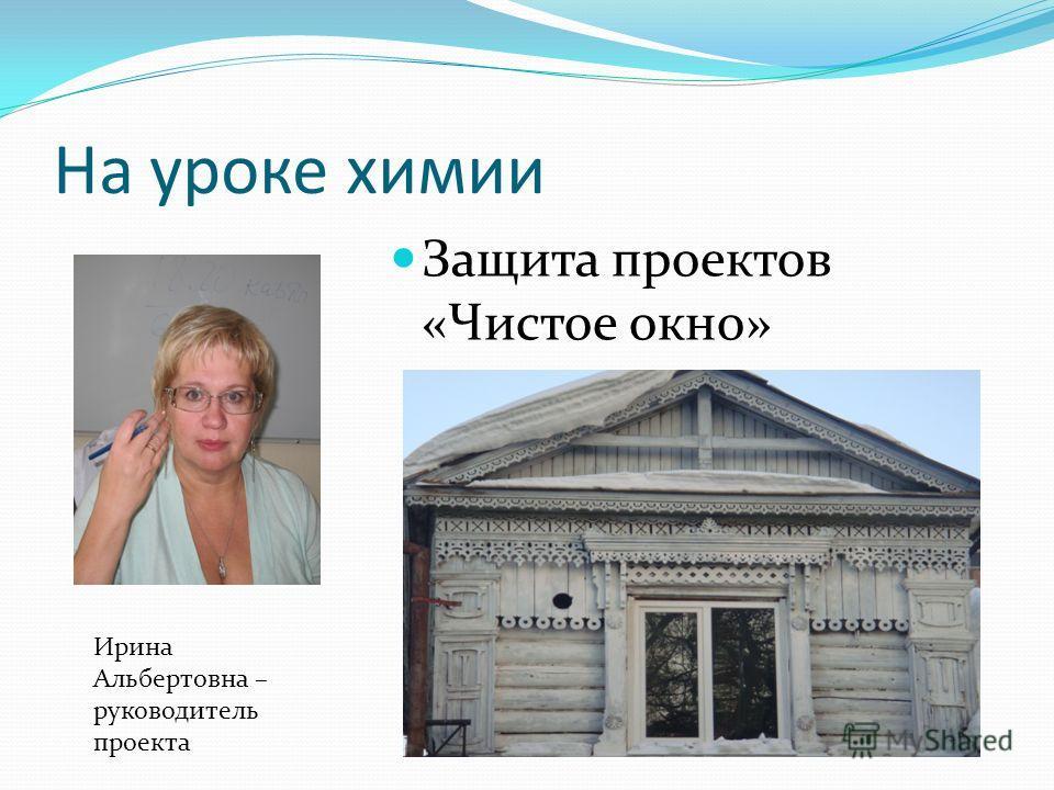 На уроке химии Защита проектов «Чистое окно» Ирина Альбертовна – руководитель проекта