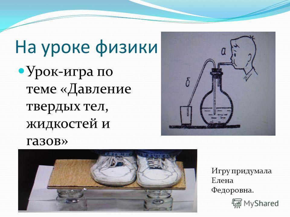 На уроке физики Урок-игра по теме «Давление твердых тел, жидкостей и газов» Игру придумала Елена Федоровна.