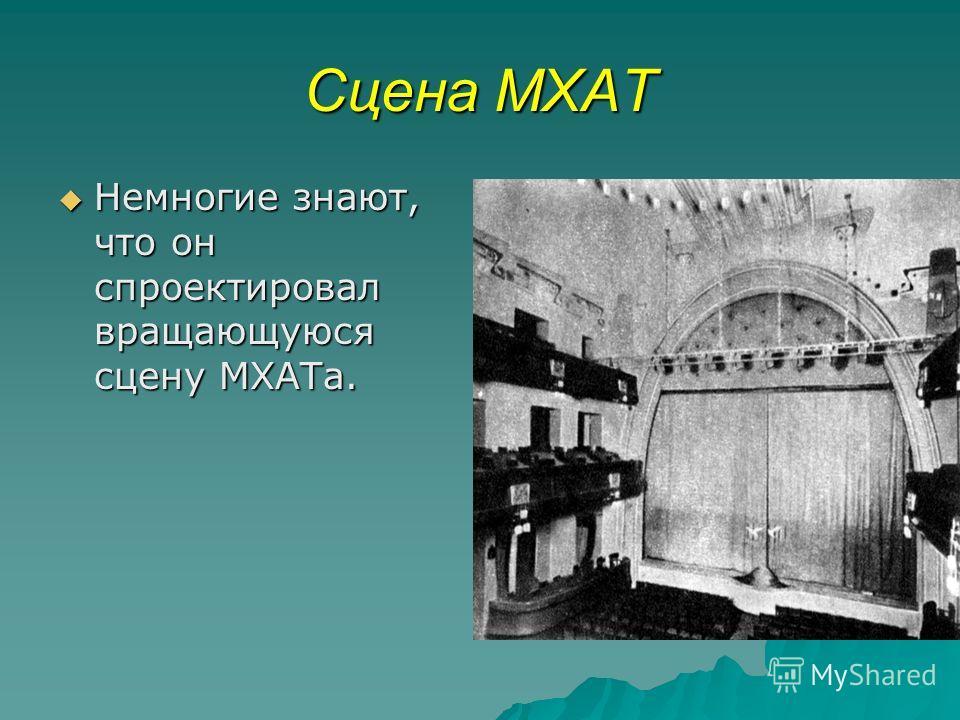 Сцена МХАТ Немногие знают, что он спроектировал вращающуюся сцену МХАТа. Немногие знают, что он спроектировал вращающуюся сцену МХАТа.