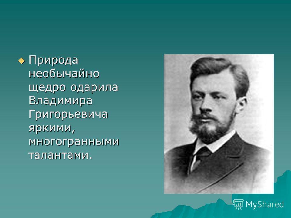 Природа необычайно щедро одарила Владимира Григорьевича яркими, многогранными талантами. Природа необычайно щедро одарила Владимира Григорьевича яркими, многогранными талантами.