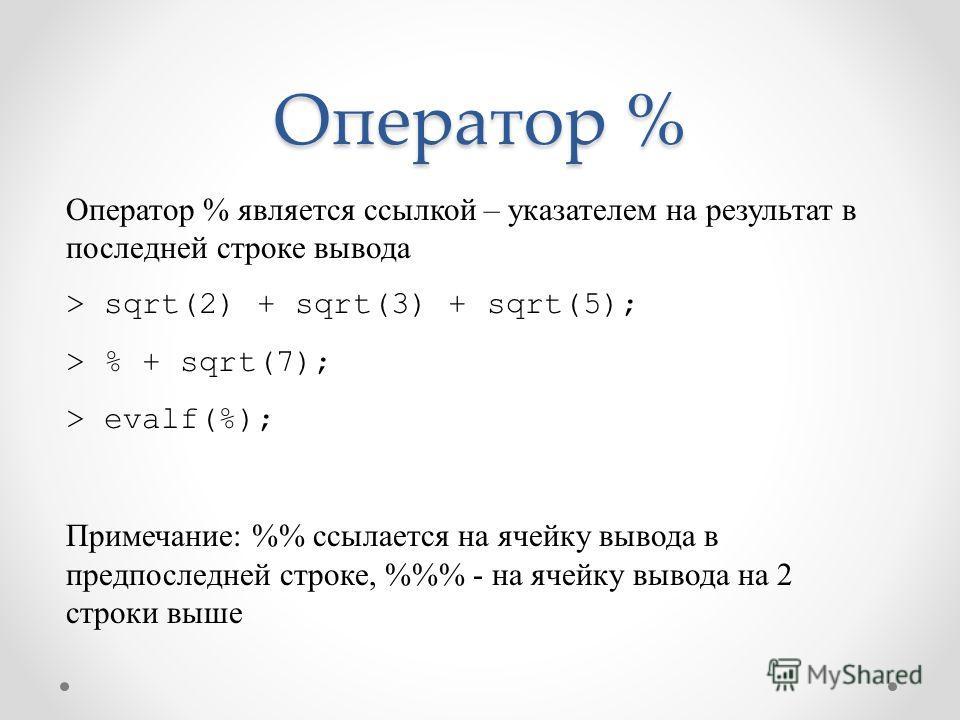 Оператор % Оператор % является ссылкой – указателем на результат в последней строке вывода > sqrt(2) + sqrt(3) + sqrt(5); > % + sqrt(7); > evalf(%); Примечание: % ссылается на ячейку вывода в предпоследней строке, %% - на ячейку вывода на 2 строки вы