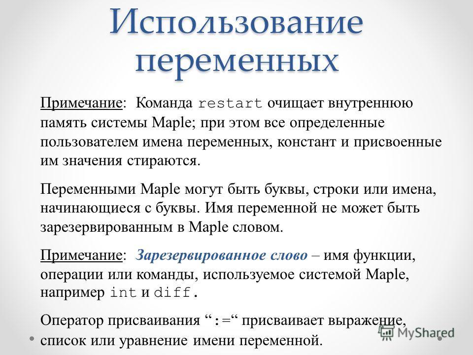 Использование переменных Примечание: Команда restart очищает внутреннюю память системы Maple; при этом все определенные пользователем имена переменных, констант и присвоенные им значения стираются. Переменными Maple могут быть буквы, строки или имена