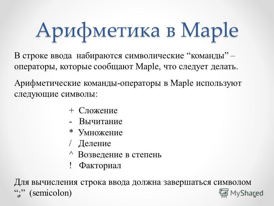 Арифметика в Maple В строке ввода набираются символические команды – операторы, которые сообщают Maple, что следует делать. Арифметические команды-операторы в Maple используют следующие символы: + Сложение - Вычитание * Умножение / Деление ^ Возведен