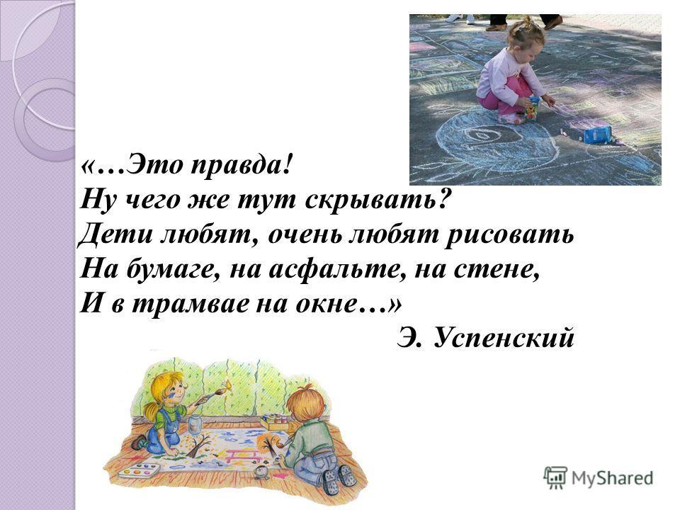 «…Это правда! Ну чего же тут скрывать? Дети любят, очень любят рисовать На бумаге, на асфальте, на стене, И в трамвае на окне…» Э. Успенский