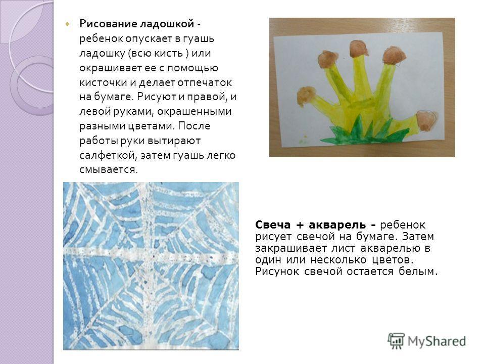 Рисование ладошкой - ребенок опускает в гуашь ладошку ( всю кисть ) или окрашивает ее с помощью кисточки и делает отпечаток на бумаге. Рисуют и правой, и левой руками, окрашенными разными цветами. После работы руки вытирают салфеткой, затем гуашь лег