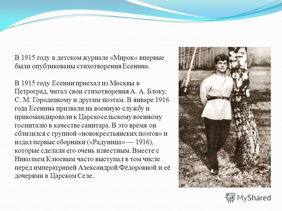 В 1915 году в детском журнале «Мирок» впервые были опубликованы стихотворения Есенина. В 1915 году Есенин приехал из Москвы в Петроград, читал свои стихотворения А. А. Блоку, С. М. Городецкому и другим поэтам. В январе 1916 года Есенина призвали на в