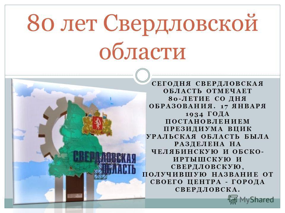 СЕГОДНЯ СВЕРДЛОВСКАЯ ОБЛАСТЬ ОТМЕЧАЕТ 80-ЛЕТИЕ СО ДНЯ ОБРАЗОВАНИЯ. 17 ЯНВАРЯ 1934 ГОДА ПОСТАНОВЛЕНИЕМ ПРЕЗИДИУМА ВЦИК УРАЛЬСКАЯ ОБЛАСТЬ БЫЛА РАЗДЕЛЕНА НА ЧЕЛЯБИНСКУЮ И ОБСКО- ИРТЫШСКУЮ И СВЕРДЛОВСКУЮ, ПОЛУЧИВШУЮ НАЗВАНИЕ ОТ СВОЕГО ЦЕНТРА - ГОРОДА СВЕ