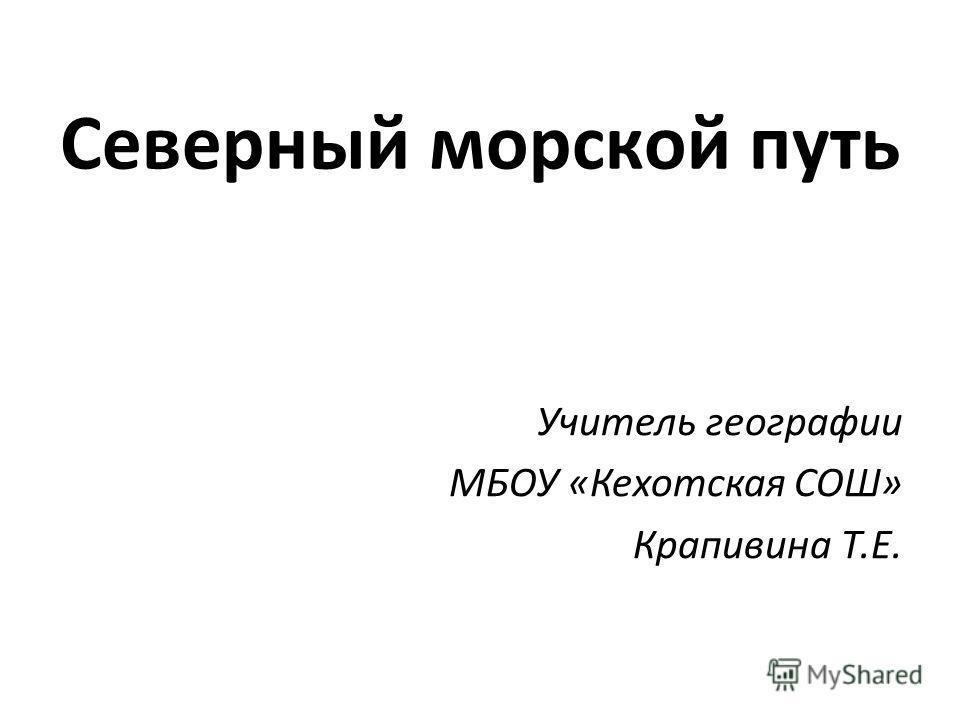 Северный морской путь Учитель географии МБОУ «Кехотская СОШ» Крапивина Т.Е.