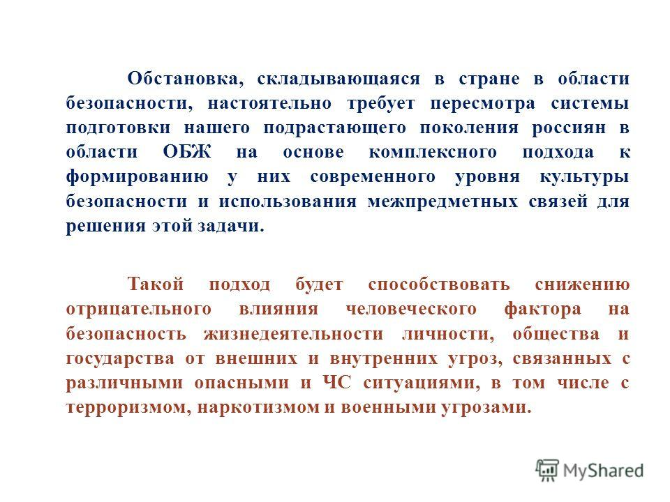 Обстановка, складывающаяся в стране в области безопасности, настоятельно требует пересмотра системы подготовки нашего подрастающего поколения россиян в области ОБЖ на основе комплексного подхода к формированию у них современного уровня культуры безоп