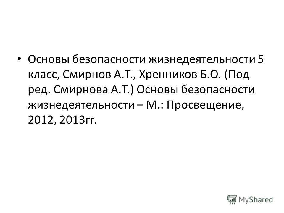 Основы безопасности жизнедеятельности 5 класс, Смирнов А.Т., Хренников Б.О. (Под ред. Смирнова А.Т.) Основы безопасности жизнедеятельности – М.: Просвещение, 2012, 2013гг.