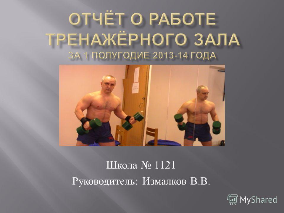Школа 1121 Руководитель : Измалков В. В.