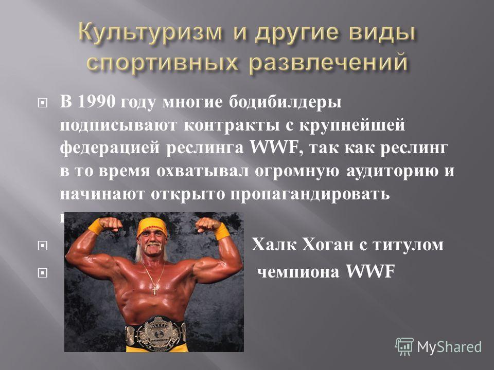 В 1990 году многие бодибилдеры подписывают контракты с крупнейшей федерацией реслинга WWF, так как реслинг в то время охватывал огромную аудиторию и начинают открыто пропагандировать культуризм. Халк Хоган с титулом чемпиона WWF