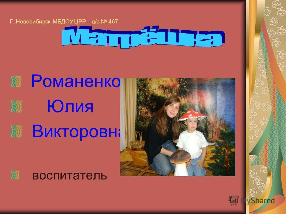 Г. Новосибирск МБДОУ ЦРР – д/с 467 Романенко Юлия Викторовна воспитатель