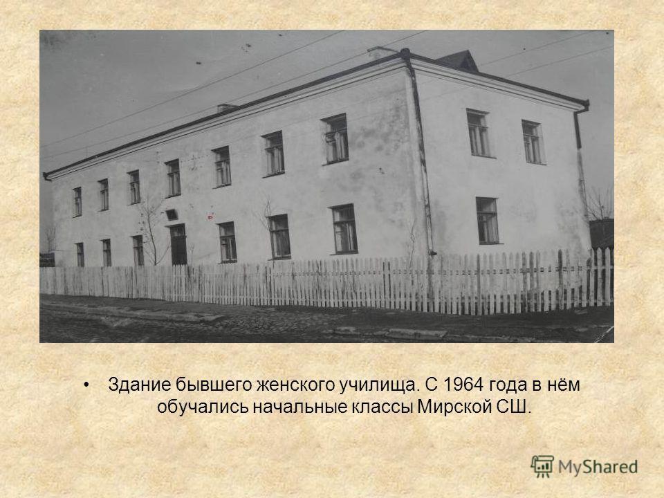 Здание бывшего женского училища. С 1964 года в нём обучались начальные классы Мирской СШ.