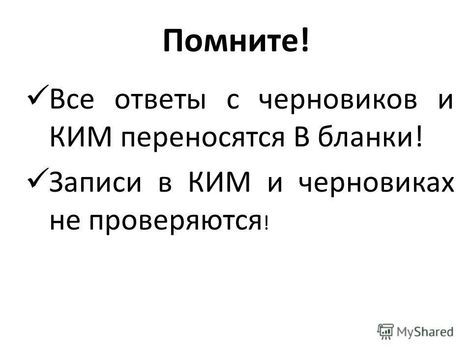 Помните! Все ответы с черновиков и КИМ переносятся В бланки! Записи в КИМ и черновиках не проверяются !