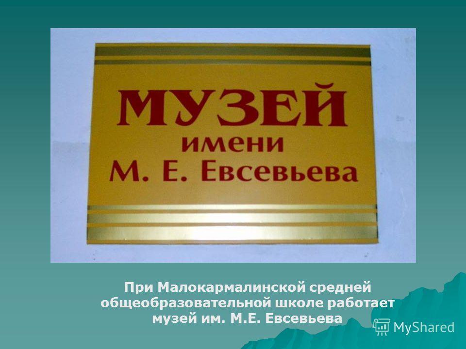 При Малокармалинской средней общеобразовательной школе работает музей им. М.Е. Евсевьева
