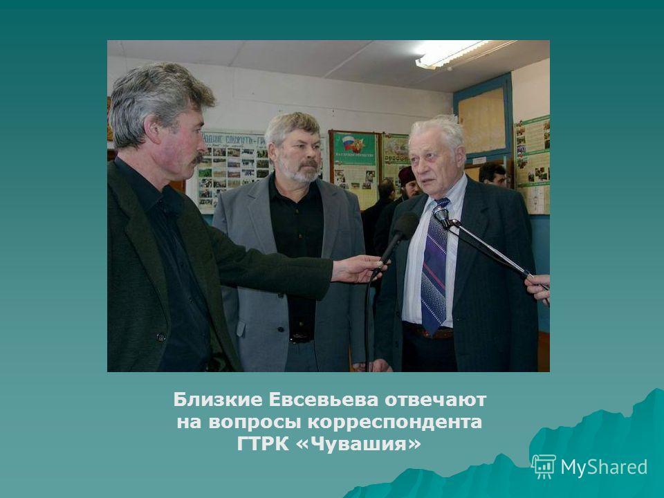 Близкие Евсевьева отвечают на вопросы корреспондента ГТРК «Чувашия»