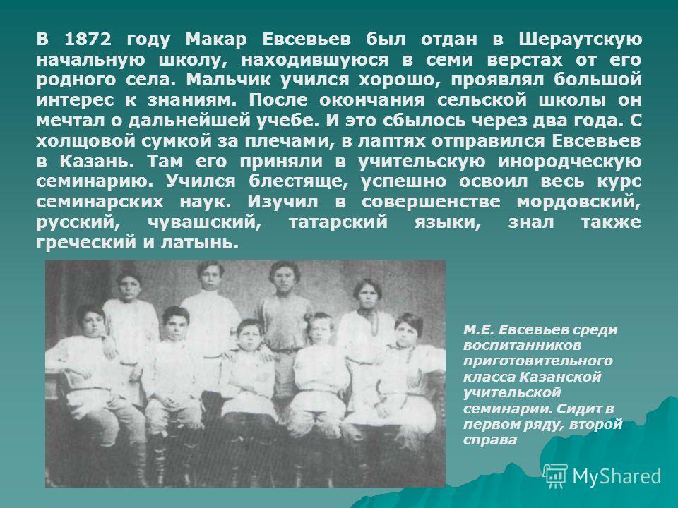 В 1872 году Макар Евсевьев был отдан в Шераутскую начальную школу, находившуюся в семи верстах от его родного села. Мальчик учился хорошо, проявлял большой интерес к знаниям. После окончания сельской школы он мечтал о дальнейшей учебе. И это сбылось