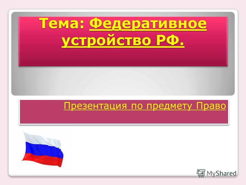 Тема: Федеративное устройство РФ. Презентация по предмету Право