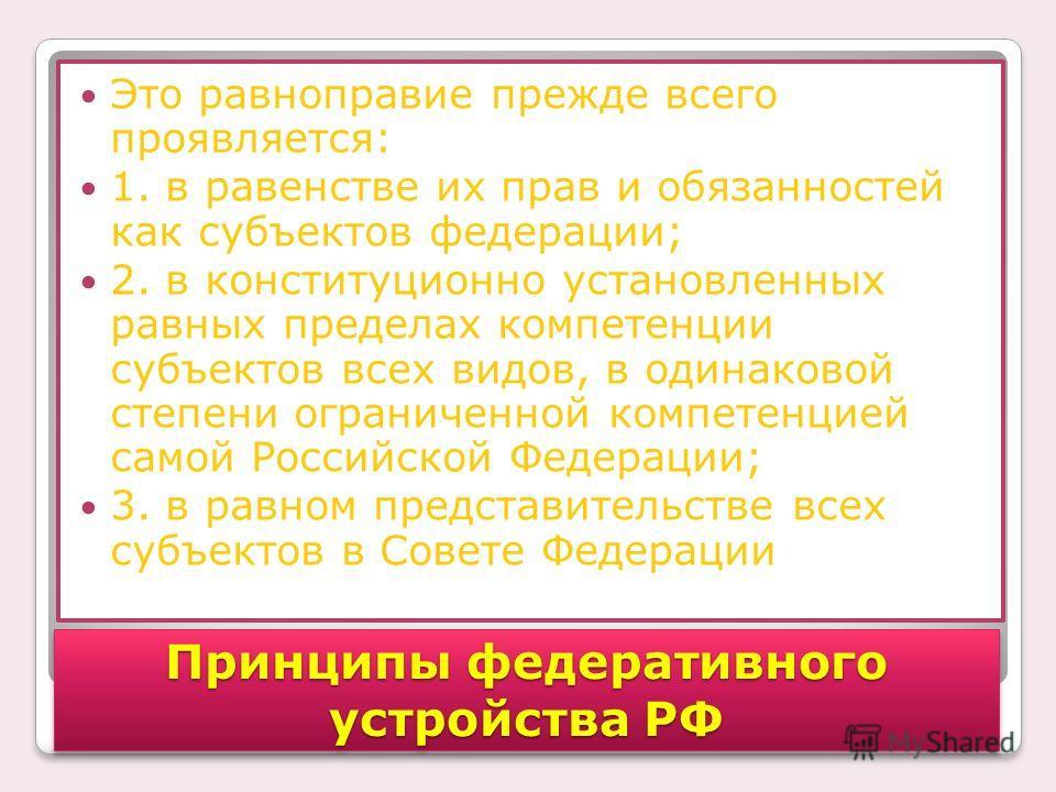 Это равноправие прежде всего проявляется: 1. в равенстве их прав и обязанностей как субъектов федерации; 2. в конституционно установленных равных пределах компетенции субъектов всех видов, в одинаковой степени ограниченной компетенцией самой Российск