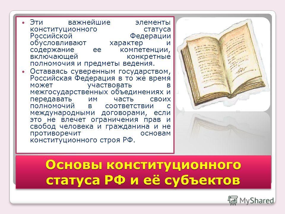 Эти важнейшие элементы конституционного статуса Российской Федерации обусловливают характер и содержание ее компетенции, включающей конкретные полномочия и предметы ведения. Оставаясь суверенным государством, Российская Федерация в то же время может
