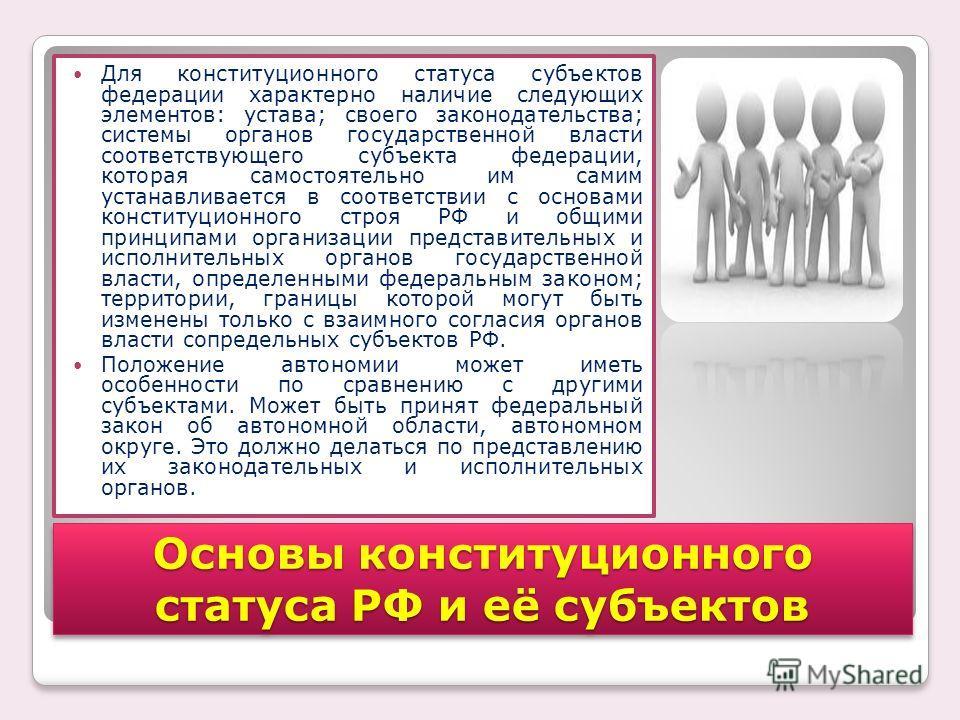 Для конституционного статуса субъектов федерации характерно наличие следующих элементов: устава; своего законодательства; системы органов государственной власти соответствующего субъекта федерации, которая самостоятельно им самим устанавливается в со
