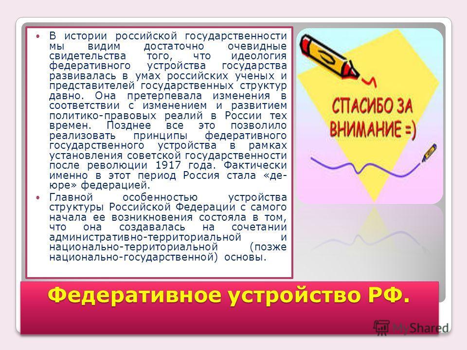 Федеративное устройство РФ. В истории российской государственности мы видим достаточно очевидные свидетельства того, что идеология федеративного устройства государства развивалась в умах российских ученых и представителей государственных структур дав