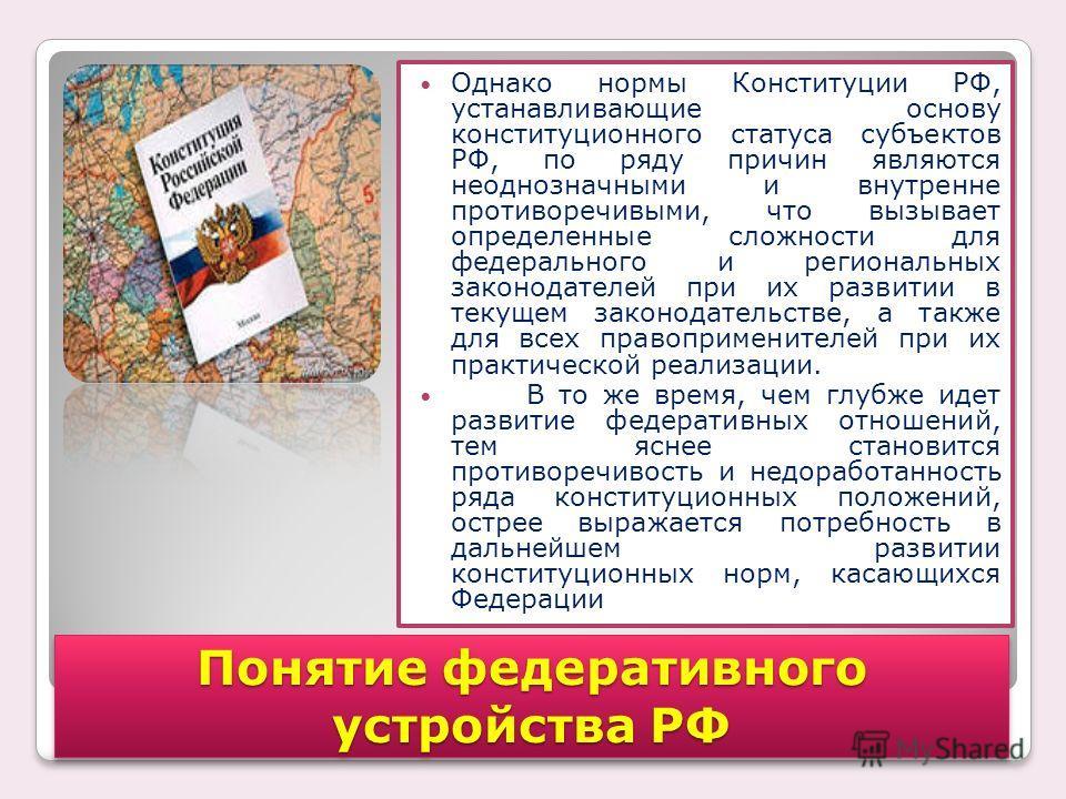 Однако нормы Конституции РФ, устанавливающие основу конституционного статуса субъектов РФ, по ряду причин являются неоднозначными и внутренне противоречивыми, что вызывает определенные сложности для федерального и региональных законодателей при их ра