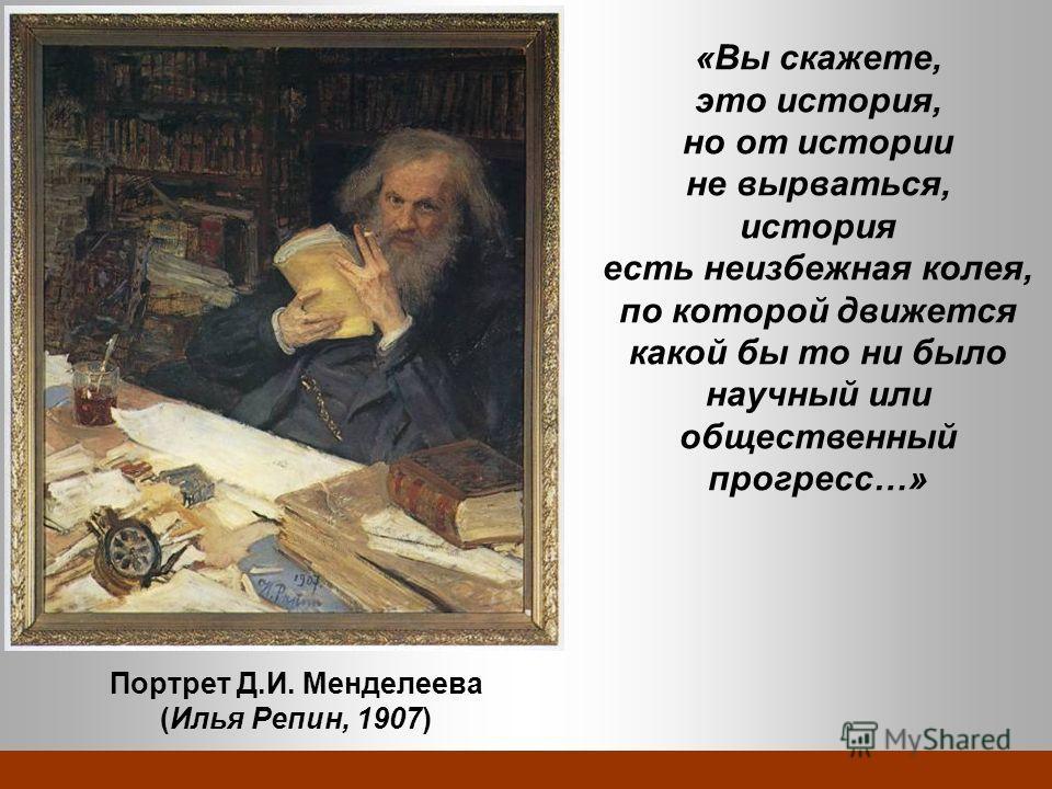 Портрет Д.И. Менделеева (Илья Репин, 1907) «Вы скажете, это история, но от истории не вырваться, история есть неизбежная колея, по которой движется какой бы то ни было научный или общественный прогресс…»