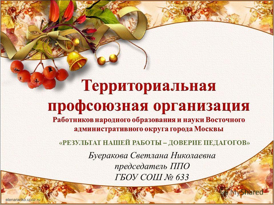 Буеракова Светлана Николаевна председатель ППО ГБОУ СОШ 633 «РЕЗУЛЬТАТ НАШЕЙ РАБОТЫ – ДОВЕРИЕ ПЕДАГОГОВ»