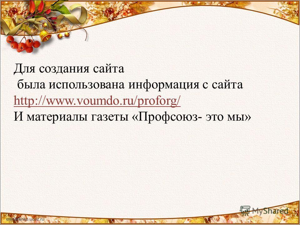 Для создания сайта была использована информация с сайта http://www.voumdo.ru/proforg/ И материалы газеты «Профсоюз- это мы»