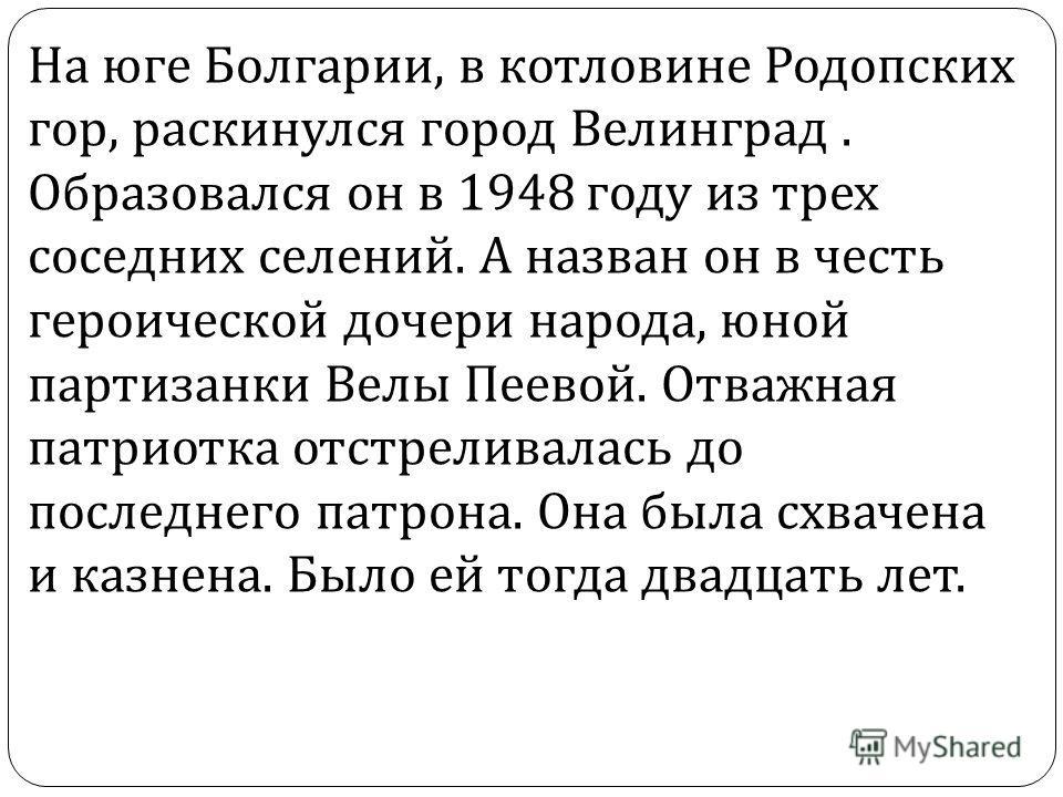 На юге Болгарии, в котловине Родопских гор, раскинулся город Велинград. Образовался он в 1948 году из трех соседних селений. А назван он в честь героической дочери народа, юной партизанки Велы Пеевой. Отважная патриотка отстреливалась до последнего п